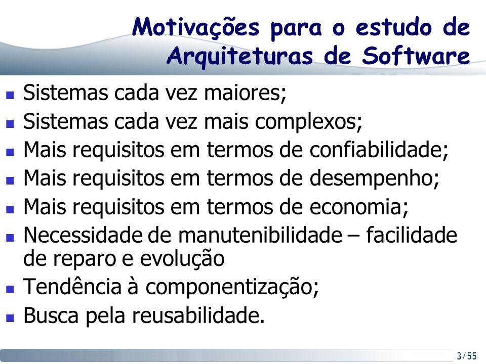 3/55 Motivações para o estudo de Arquiteturas de Software Sistemas cada vez maiores; Sistemas cada vez mais complexos; Mais requisitos em termos de co