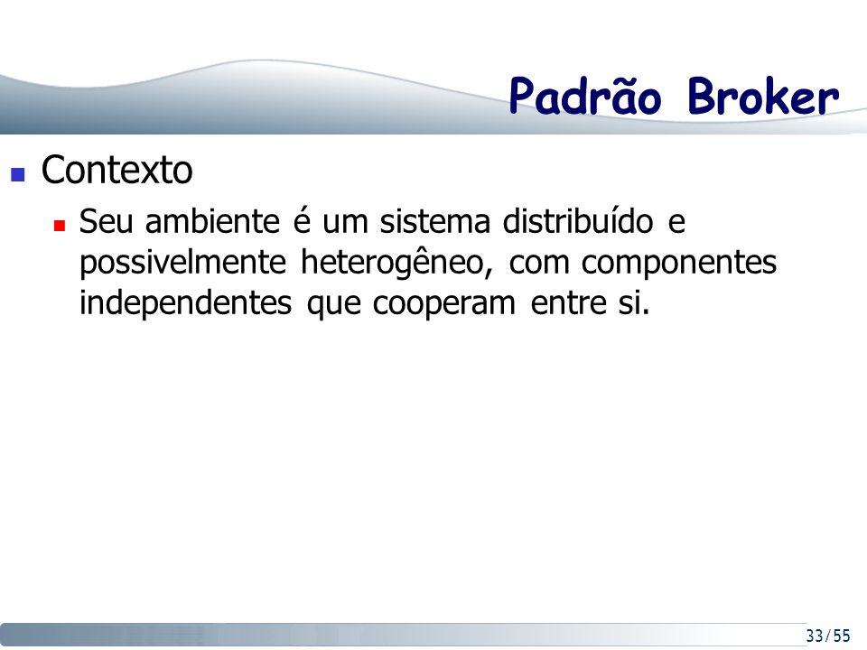 33/55 Padrão Broker Contexto Seu ambiente é um sistema distribuído e possivelmente heterogêneo, com componentes independentes que cooperam entre si.