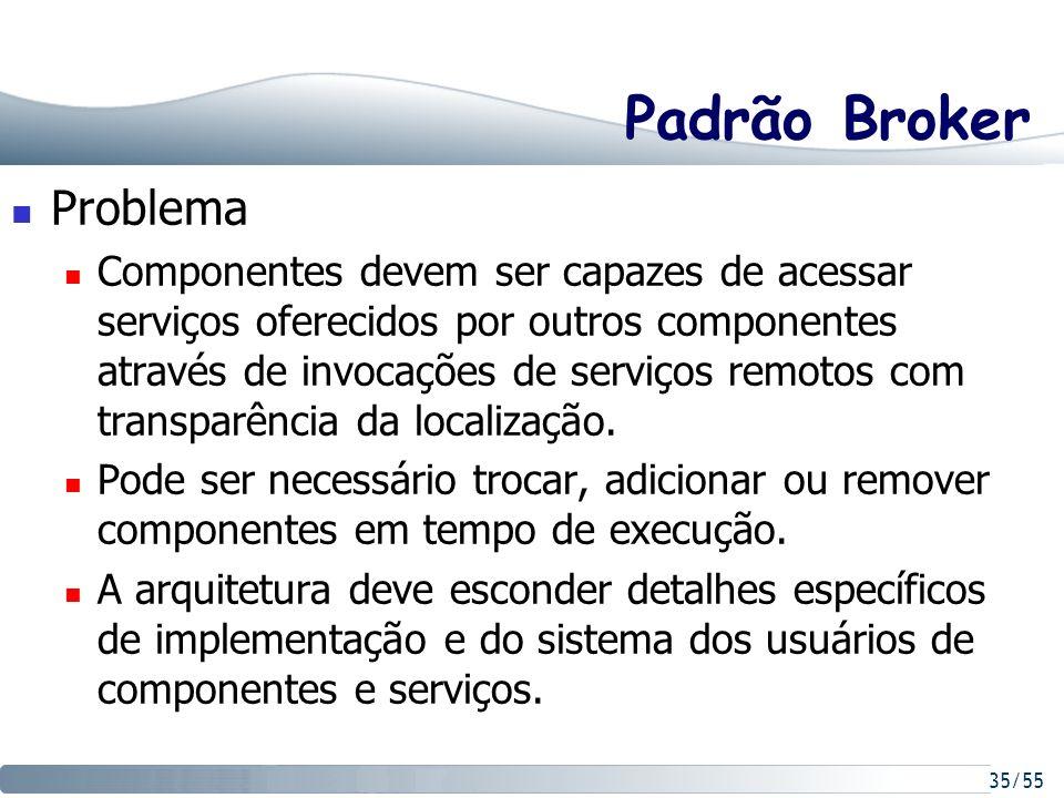 35/55 Padrão Broker Problema Componentes devem ser capazes de acessar serviços oferecidos por outros componentes através de invocações de serviços rem