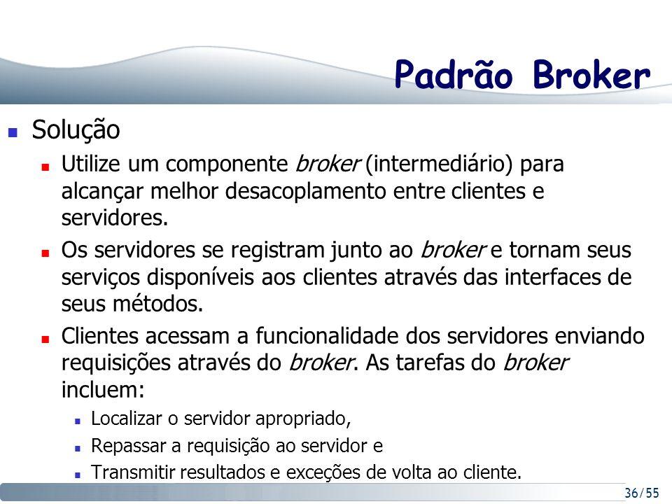 36/55 Padrão Broker Solução Utilize um componente broker (intermediário) para alcançar melhor desacoplamento entre clientes e servidores. Os servidore