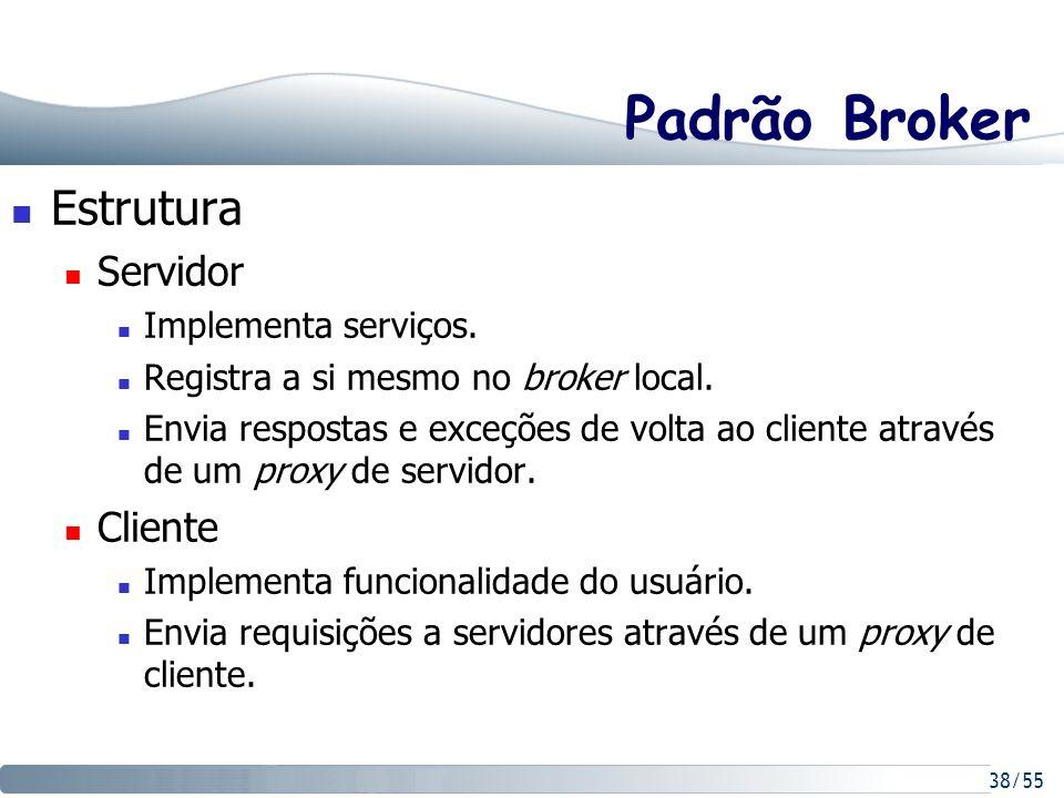 38/55 Padrão Broker Estrutura Servidor Implementa serviços. Registra a si mesmo no broker local. Envia respostas e exceções de volta ao cliente atravé