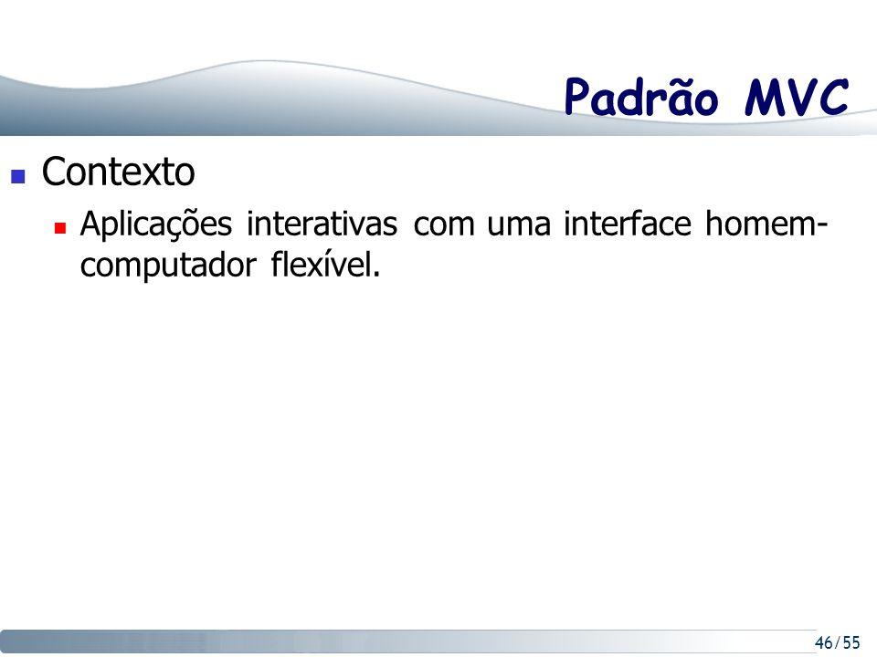 46/55 Padrão MVC Contexto Aplicações interativas com uma interface homem- computador flexível.