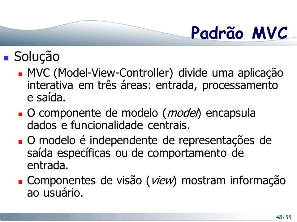 48/55 Padrão MVC Solução MVC (Model-View-Controller) divide uma aplicação interativa em três áreas: entrada, processamento e saída. O componente de mo