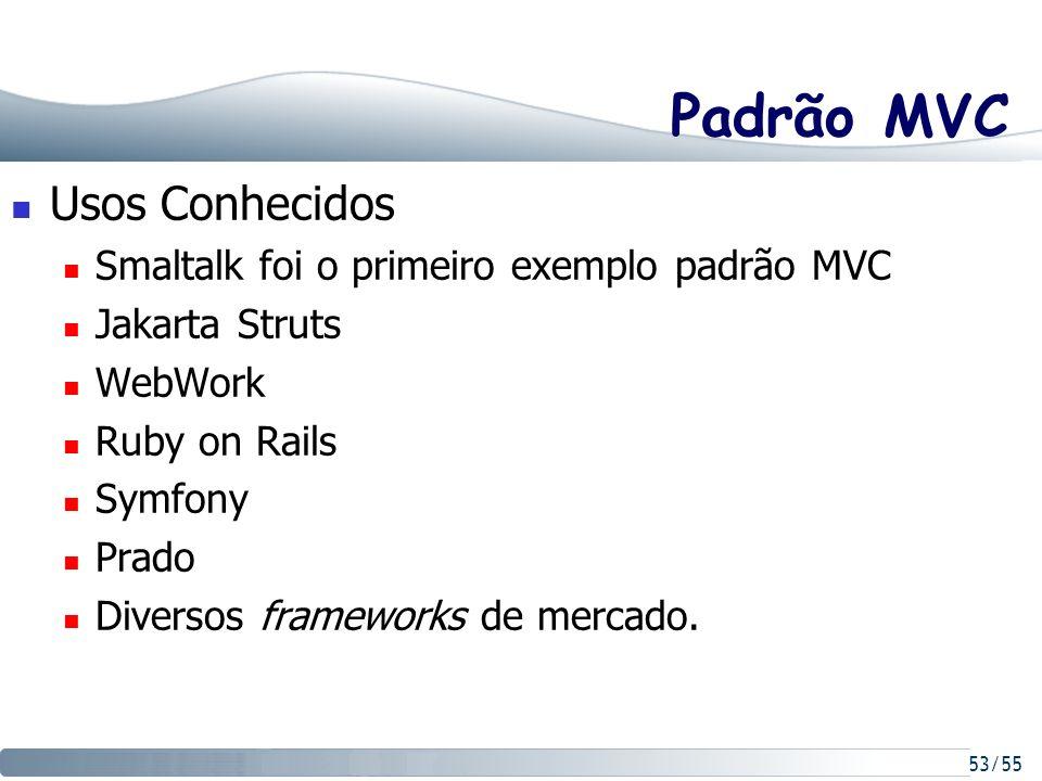 53/55 Padrão MVC Usos Conhecidos Smaltalk foi o primeiro exemplo padrão MVC Jakarta Struts WebWork Ruby on Rails Symfony Prado Diversos frameworks de
