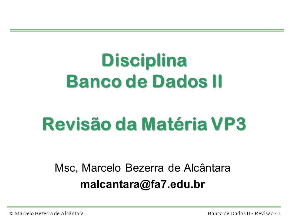 © Marcelo Bezerra de AlcântaraBanco de Dados II - Revisão - 1 Disciplina Banco de Dados II Revisão da Matéria VP3 Msc, Marcelo Bezerra de Alcântara malcantara@fa7.edu.br