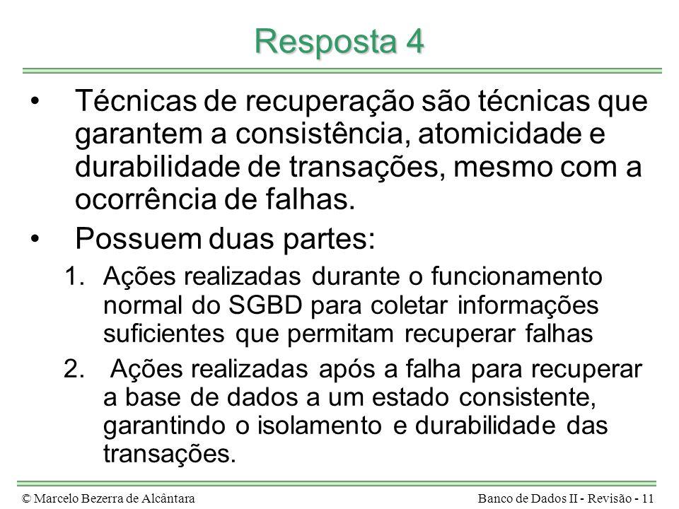 © Marcelo Bezerra de AlcântaraBanco de Dados II - Revisão - 11 Resposta 4 Técnicas de recuperação são técnicas que garantem a consistência, atomicidade e durabilidade de transações, mesmo com a ocorrência de falhas.