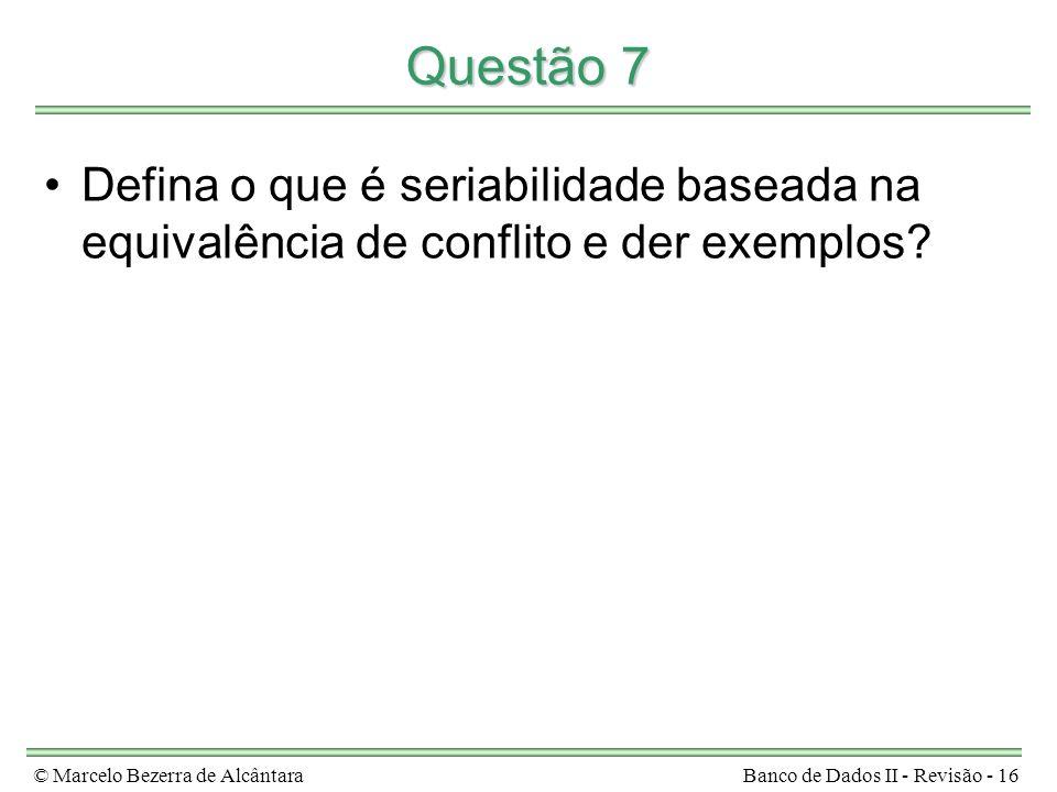 © Marcelo Bezerra de AlcântaraBanco de Dados II - Revisão - 16 Questão 7 Defina o que é seriabilidade baseada na equivalência de conflito e der exemplos
