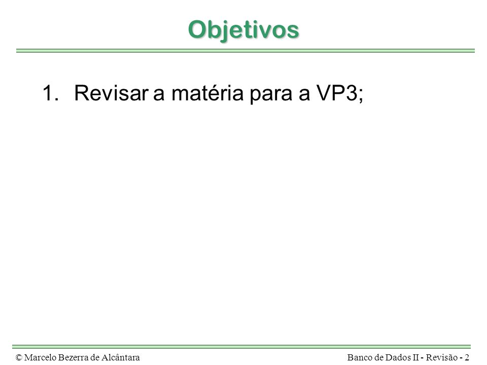 © Marcelo Bezerra de AlcântaraBanco de Dados II - Revisão - 2 Objetivos 1.Revisar a matéria para a VP3;