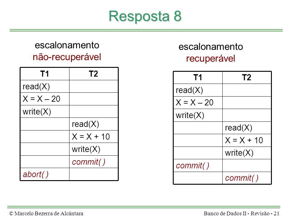 © Marcelo Bezerra de AlcântaraBanco de Dados II - Revisão - 21 Resposta 8 abort( ) commit( ) write(X) X = X + 10 read(X) write(X) X = X – 20 read(X) T2T1 escalonamento não-recuperável commit( ) write(X) X = X + 10 read(X) write(X) X = X – 20 read(X) T2T1 escalonamento recuperável