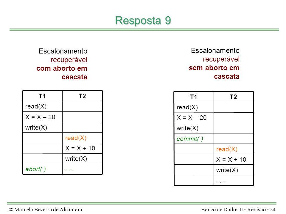 © Marcelo Bezerra de AlcântaraBanco de Dados II - Revisão - 24 Resposta 9...abort( ) write(X) X = X + 10 read(X) write(X) X = X – 20 read(X) T2T1 Escalonamento recuperável com aborto em cascata...