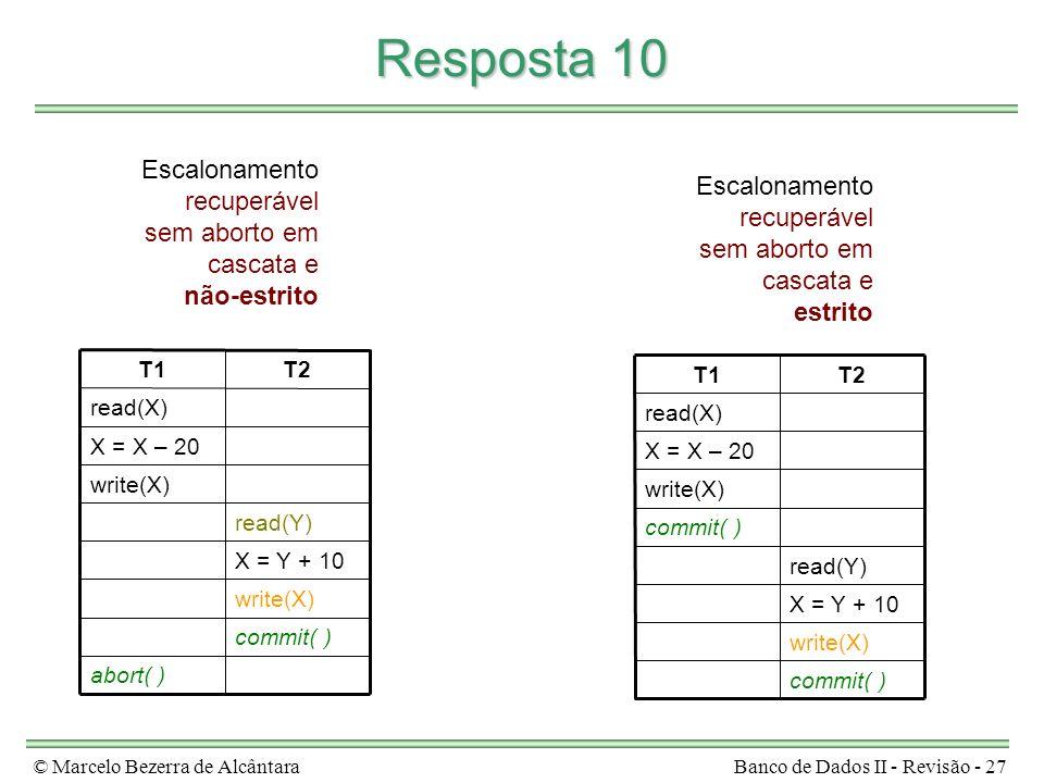 © Marcelo Bezerra de AlcântaraBanco de Dados II - Revisão - 27 Resposta 10 abort( ) commit( ) write(X) X = Y + 10 read(Y) write(X) X = X – 20 read(X) T2T1 Escalonamento recuperável sem aborto em cascata e não-estrito commit( ) write(X) X = Y + 10 read(Y) commit( ) write(X) X = X – 20 read(X) T2T1 Escalonamento recuperável sem aborto em cascata e estrito