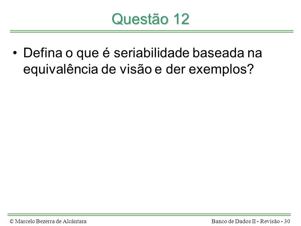 © Marcelo Bezerra de AlcântaraBanco de Dados II - Revisão - 30 Questão 12 Defina o que é seriabilidade baseada na equivalência de visão e der exemplos