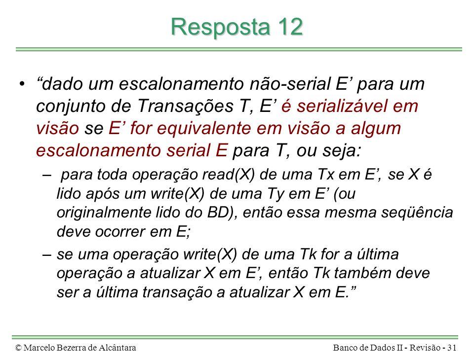 © Marcelo Bezerra de AlcântaraBanco de Dados II - Revisão - 31 Resposta 12 dado um escalonamento não-serial E para um conjunto de Transações T, E é serializável em visão se E for equivalente em visão a algum escalonamento serial E para T, ou seja: – para toda operação read(X) de uma Tx em E, se X é lido após um write(X) de uma Ty em E (ou originalmente lido do BD), então essa mesma seqüência deve ocorrer em E; –se uma operação write(X) de uma Tk for a última operação a atualizar X em E, então Tk também deve ser a última transação a atualizar X em E.