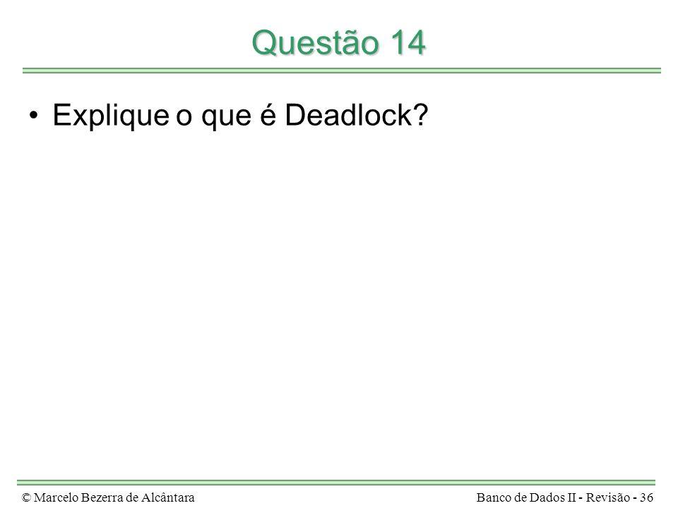 © Marcelo Bezerra de AlcântaraBanco de Dados II - Revisão - 36 Questão 14 Explique o que é Deadlock