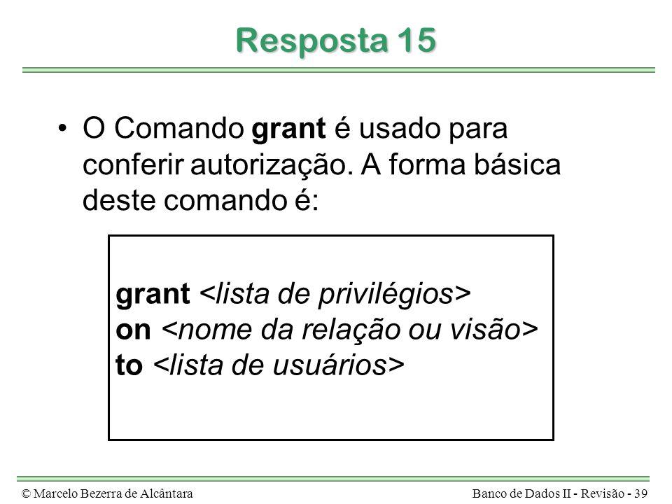 © Marcelo Bezerra de AlcântaraBanco de Dados II - Revisão - 39 Resposta 15 O Comando grant é usado para conferir autorização.