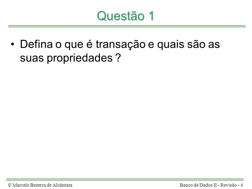 © Marcelo Bezerra de AlcântaraBanco de Dados II - Revisão - 4 Questão 1 Defina o que é transação e quais são as suas propriedades