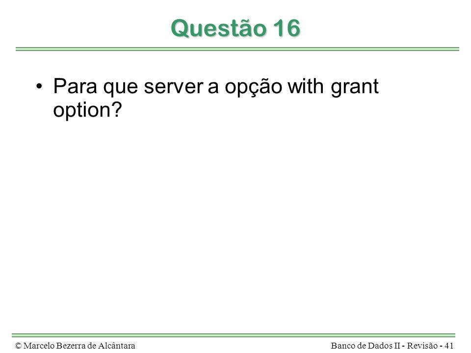 © Marcelo Bezerra de AlcântaraBanco de Dados II - Revisão - 41 Questão 16 Para que server a opção with grant option