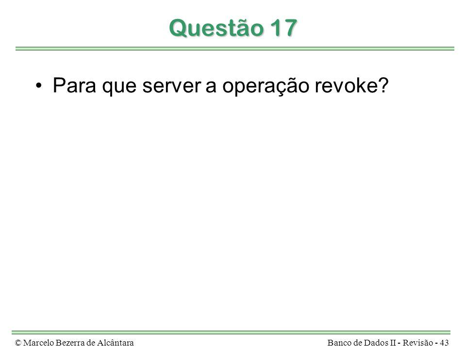 © Marcelo Bezerra de AlcântaraBanco de Dados II - Revisão - 43 Questão 17 Para que server a operação revoke
