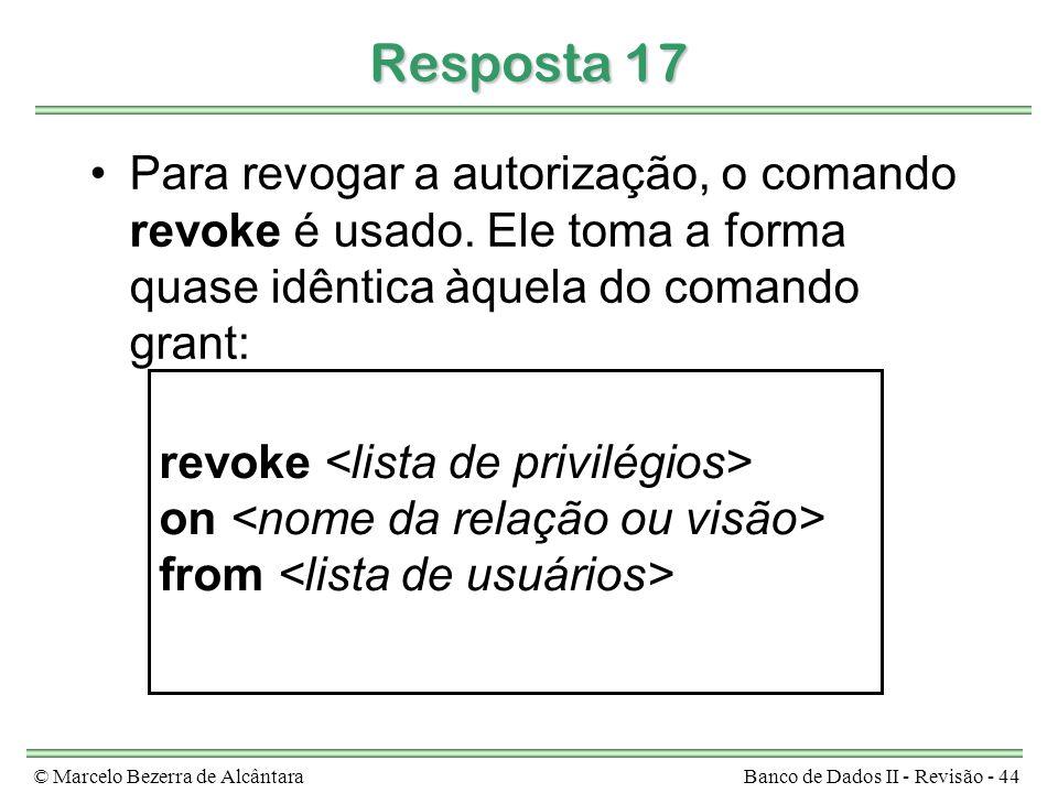 © Marcelo Bezerra de AlcântaraBanco de Dados II - Revisão - 44 Resposta 17 Para revogar a autorização, o comando revoke é usado.