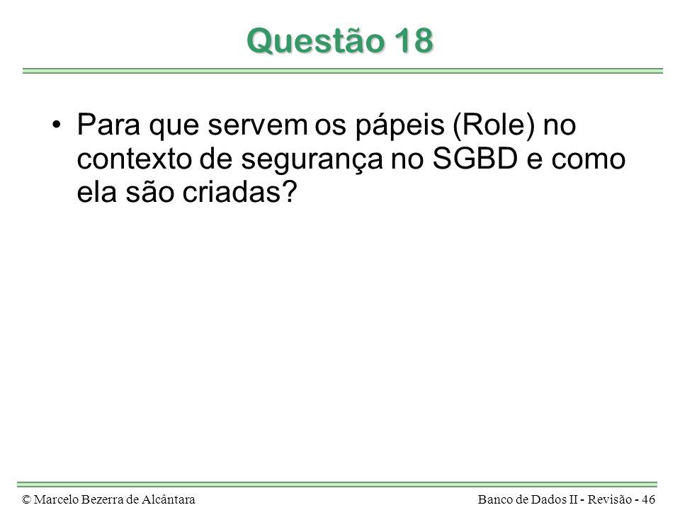 © Marcelo Bezerra de AlcântaraBanco de Dados II - Revisão - 46 Questão 18 Para que servem os pápeis (Role) no contexto de segurança no SGBD e como ela são criadas