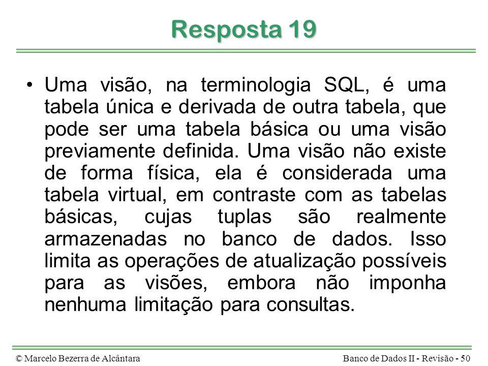 © Marcelo Bezerra de AlcântaraBanco de Dados II - Revisão - 50 Resposta 19 Uma visão, na terminologia SQL, é uma tabela única e derivada de outra tabela, que pode ser uma tabela básica ou uma visão previamente definida.
