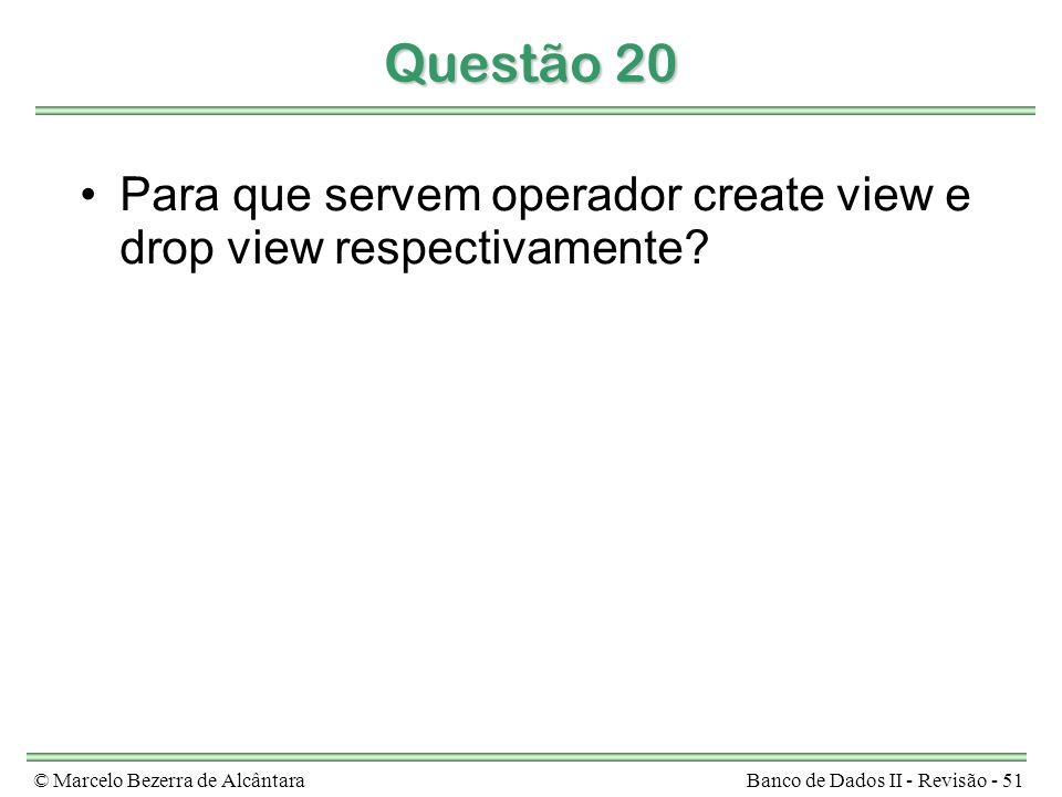© Marcelo Bezerra de AlcântaraBanco de Dados II - Revisão - 51 Questão 20 Para que servem operador create view e drop view respectivamente
