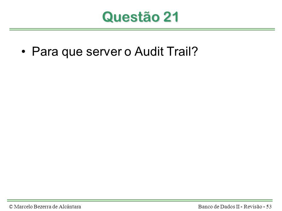 © Marcelo Bezerra de AlcântaraBanco de Dados II - Revisão - 53 Questão 21 Para que server o Audit Trail