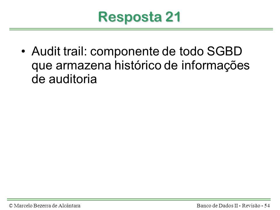 © Marcelo Bezerra de AlcântaraBanco de Dados II - Revisão - 54 Resposta 21 Audit trail: componente de todo SGBD que armazena histórico de informações de auditoria
