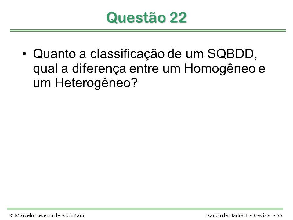 © Marcelo Bezerra de AlcântaraBanco de Dados II - Revisão - 55 Questão 22 Quanto a classificação de um SQBDD, qual a diferença entre um Homogêneo e um Heterogêneo