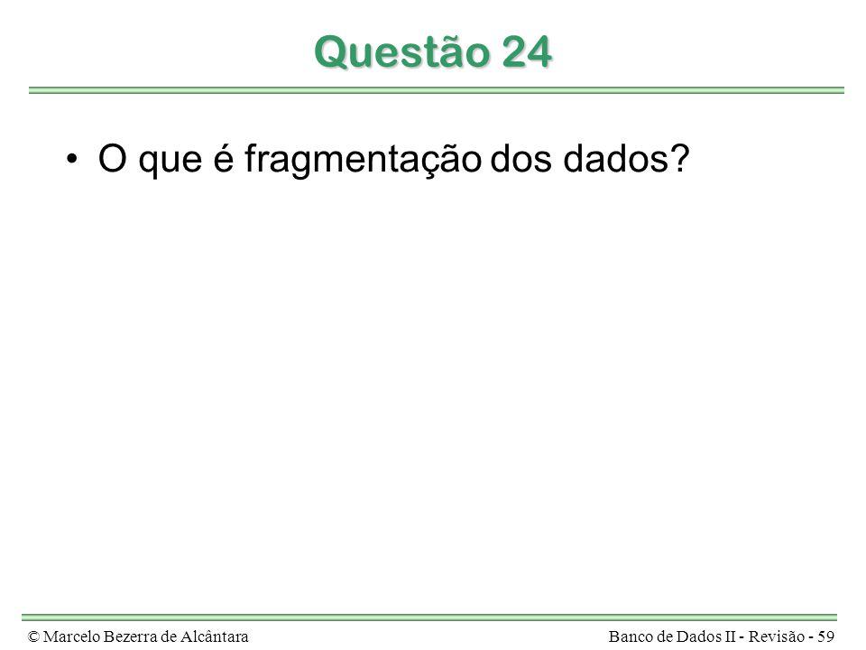 © Marcelo Bezerra de AlcântaraBanco de Dados II - Revisão - 59 Questão 24 O que é fragmentação dos dados
