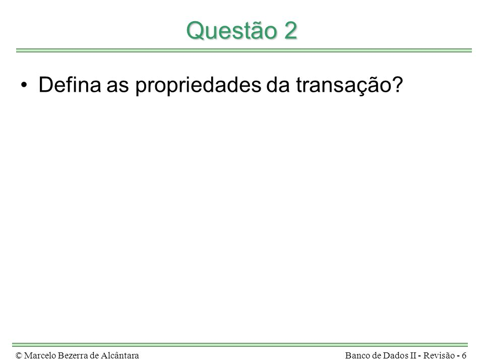 © Marcelo Bezerra de AlcântaraBanco de Dados II - Revisão - 6 Questão 2 Defina as propriedades da transação