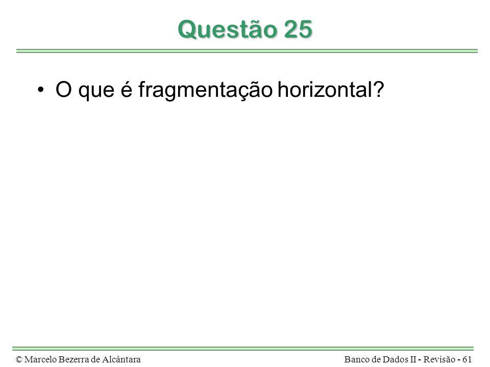 © Marcelo Bezerra de AlcântaraBanco de Dados II - Revisão - 61 Questão 25 O que é fragmentação horizontal