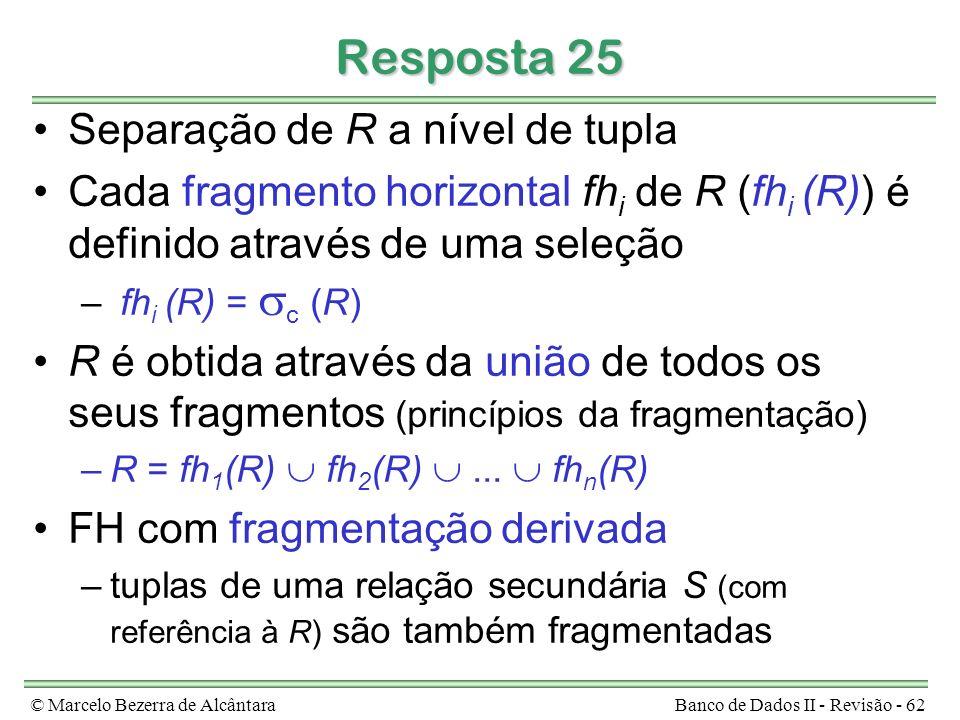 © Marcelo Bezerra de AlcântaraBanco de Dados II - Revisão - 62 Resposta 25 Separação de R a nível de tupla Cada fragmento horizontal fh i de R (fh i (R)) é definido através de uma seleção – fh i (R) = c (R) R é obtida através da união de todos os seus fragmentos (princípios da fragmentação) –R = fh 1 (R) fh 2 (R)...