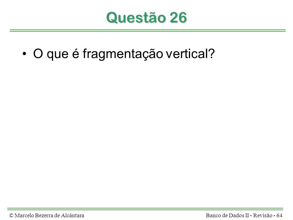 © Marcelo Bezerra de AlcântaraBanco de Dados II - Revisão - 64 Questão 26 O que é fragmentação vertical