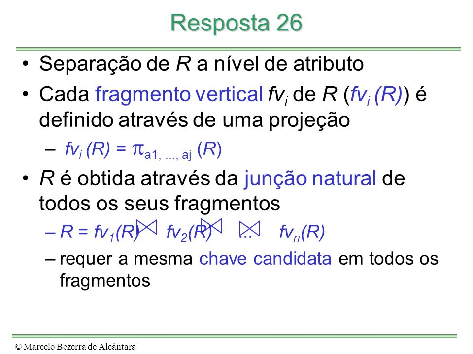 © Marcelo Bezerra de Alcântara Resposta 26 Separação de R a nível de atributo Cada fragmento vertical fv i de R (fv i (R)) é definido através de uma projeção – fv i (R) = a1,..., aj (R) R é obtida através da junção natural de todos os seus fragmentos –R = fv 1 (R) fv 2 (R)...