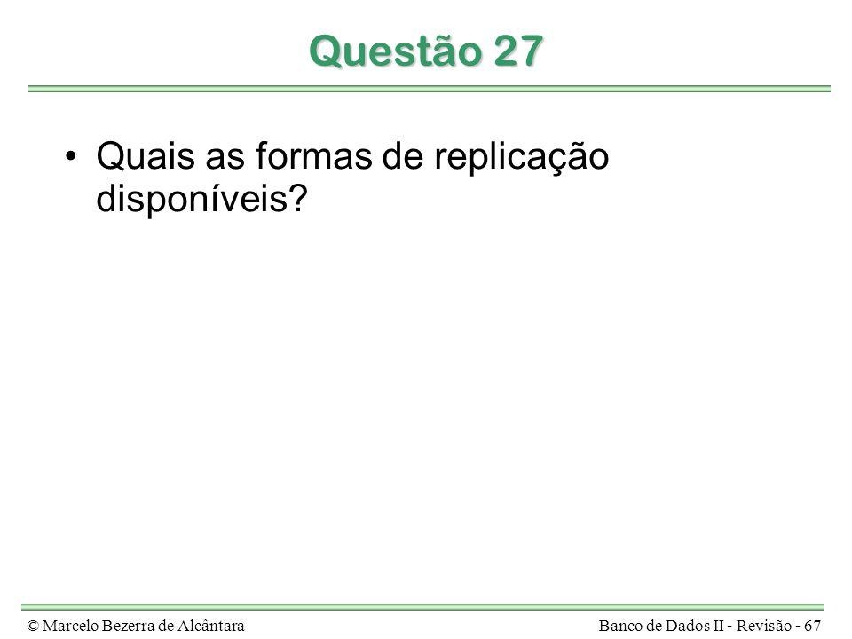 © Marcelo Bezerra de AlcântaraBanco de Dados II - Revisão - 67 Questão 27 Quais as formas de replicação disponíveis