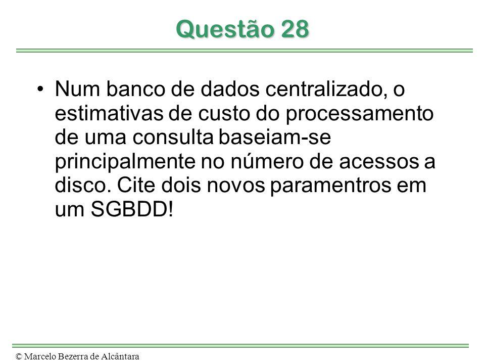 © Marcelo Bezerra de Alcântara Questão 28 Num banco de dados centralizado, o estimativas de custo do processamento de uma consulta baseiam-se principalmente no número de acessos a disco.