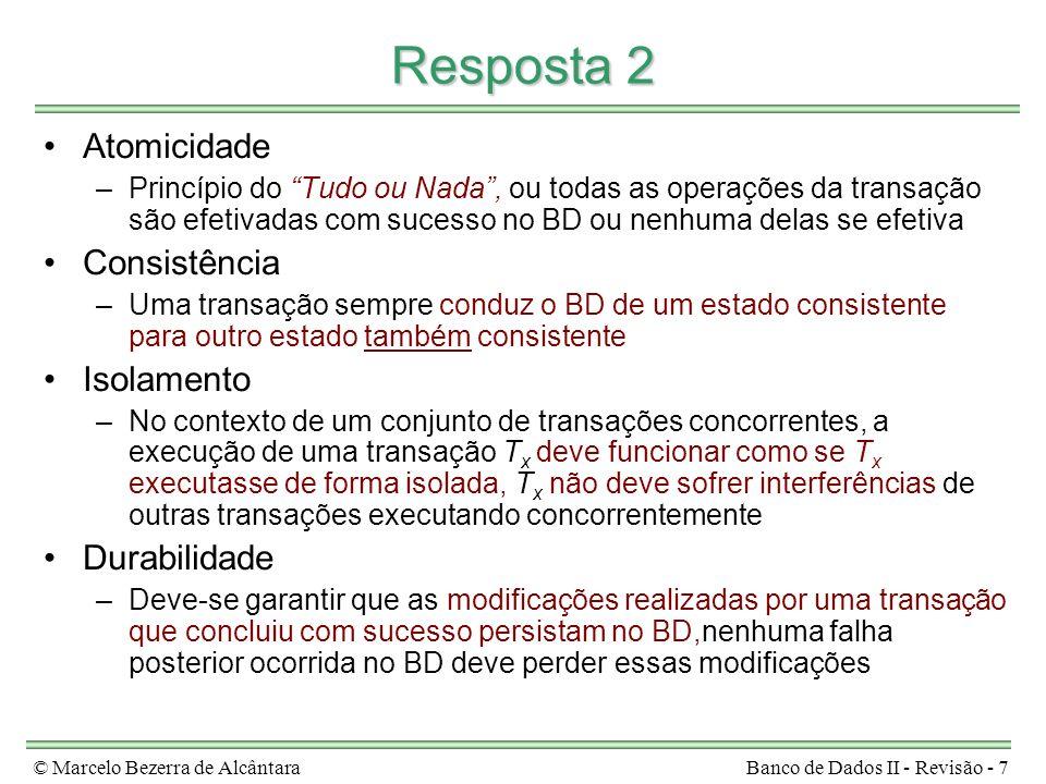 © Marcelo Bezerra de AlcântaraBanco de Dados II - Revisão - 18 Resposta 7 write(X) X = X + 10 read(X) write(Y) Y = Y + 20 read(Y) write(X) X = X – 20 read(X) T2T1 write(Y) Y = Y + 20 read(Y) write(X) X = X + 10 read(X) write(X) X = X – 20 read(X) T2T1 escalonamento serial E escalonamento não-serial E1 write(Y) Y = Y + 20 write(X) read(Y) write(X) X = X + 10 read(X) X = X – 20 read(X) T2T1 escalonamento não-serial E2 E1 equivale em conflito a E E2 não equivale em conflito a nenhum escalonamento serial para T1 e T2 E1 é serializável e E2 não é serializável