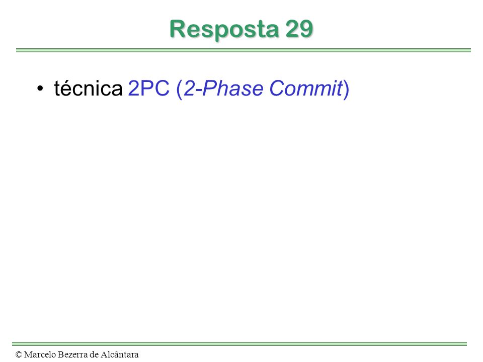 © Marcelo Bezerra de Alcântara Resposta 29 técnica 2PC (2-Phase Commit)