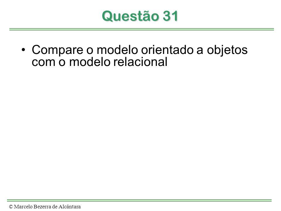 © Marcelo Bezerra de Alcântara Questão 31 Compare o modelo orientado a objetos com o modelo relacional