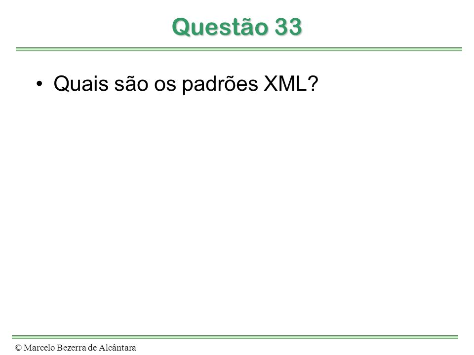 © Marcelo Bezerra de Alcântara Questão 33 Quais são os padrões XML