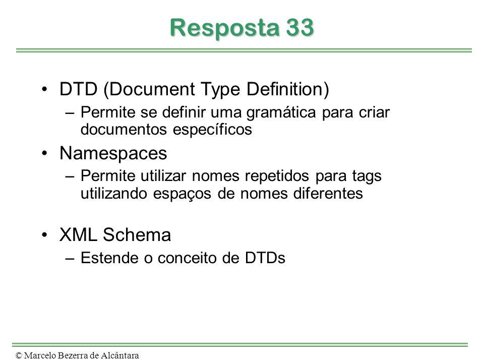 © Marcelo Bezerra de Alcântara Resposta 33 DTD (Document Type Definition) –Permite se definir uma gramática para criar documentos específicos Namespaces –Permite utilizar nomes repetidos para tags utilizando espaços de nomes diferentes XML Schema –Estende o conceito de DTDs