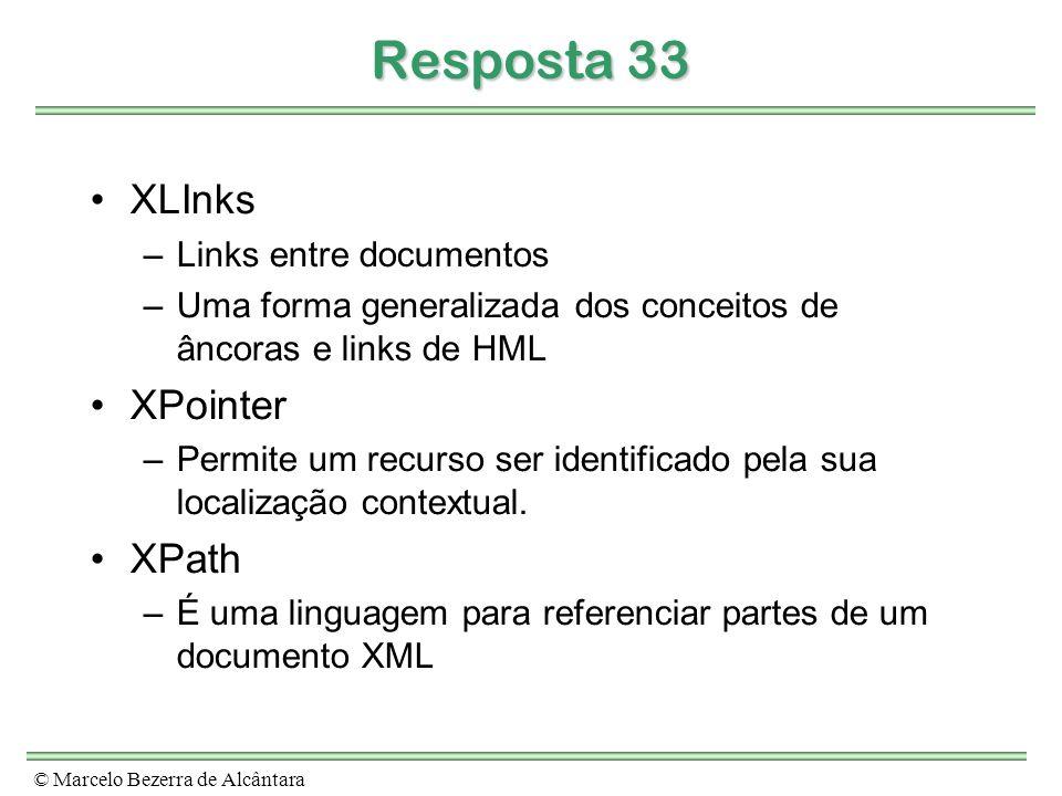 © Marcelo Bezerra de Alcântara Resposta 33 XLInks –Links entre documentos –Uma forma generalizada dos conceitos de âncoras e links de HML XPointer –Permite um recurso ser identificado pela sua localização contextual.