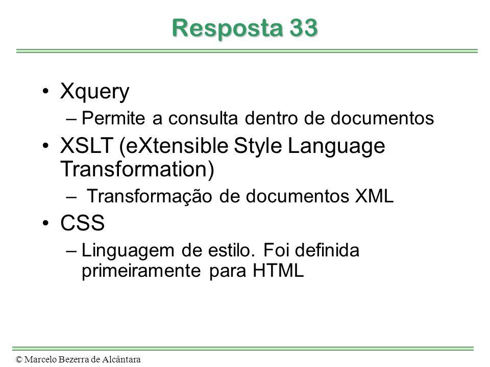 © Marcelo Bezerra de Alcântara Resposta 33 Xquery –Permite a consulta dentro de documentos XSLT (eXtensible Style Language Transformation) – Transformação de documentos XML CSS –Linguagem de estilo.