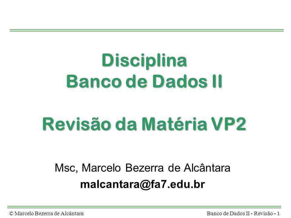 © Marcelo Bezerra de AlcântaraBanco de Dados II - Revisão - 1 Disciplina Banco de Dados II Revisão da Matéria VP2 Msc, Marcelo Bezerra de Alcântara ma