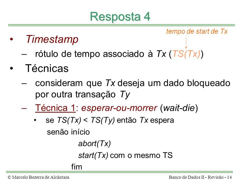 © Marcelo Bezerra de AlcântaraBanco de Dados II - Revisão - 14 Resposta 4 Timestamp –rótulo de tempo associado à Tx (TS(Tx)) Técnicas –consideram que