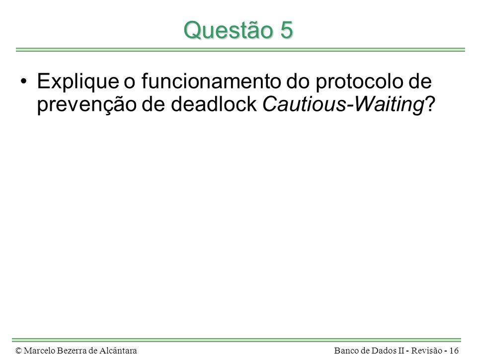 © Marcelo Bezerra de AlcântaraBanco de Dados II - Revisão - 16 Questão 5 Explique o funcionamento do protocolo de prevenção de deadlock Cautious-Waiti