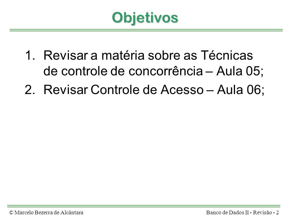 © Marcelo Bezerra de AlcântaraBanco de Dados II - Revisão - 2 Objetivos 1.Revisar a matéria sobre as Técnicas de controle de concorrência – Aula 05; 2