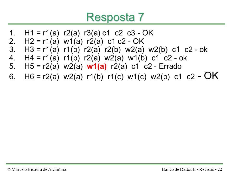 © Marcelo Bezerra de AlcântaraBanco de Dados II - Revisão - 22 Resposta 7 1.H1 = r1(a) r2(a) r3(a) c1 c2 c3 - OK 2.H2 = r1(a) w1(a) r2(a) c1 c2 - OK 3