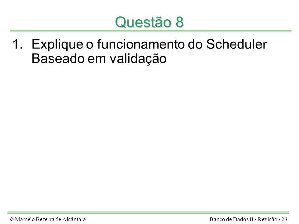 © Marcelo Bezerra de AlcântaraBanco de Dados II - Revisão - 23 Questão 8 1.Explique o funcionamento do Scheduler Baseado em validação